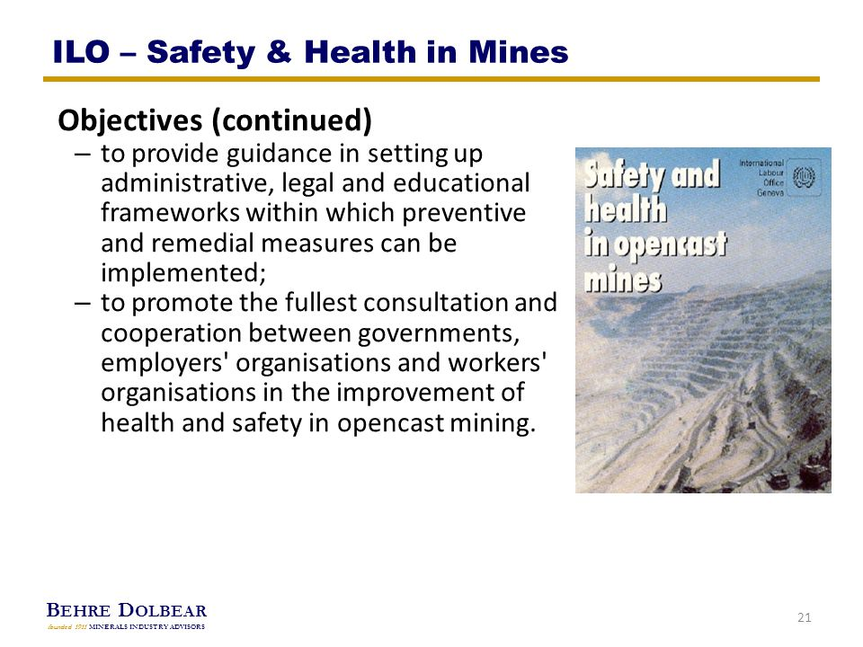 B EHRE D OLBEAR founded 1911 MINERALS INDUSTRY ADVISORS Objectives (continued) – to provide guidance in setting up administrative, legal and educational frameworks within which preventive and remedial measures can be implemented; – to promote the fullest consultation and cooperation between governments, employers organisations and workers organisations in the improvement of health and safety in opencast mining.