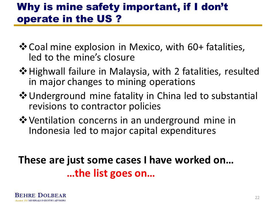 B EHRE D OLBEAR founded 1911 MINERALS INDUSTRY ADVISORS  Coal mine explosion in Mexico, with 60+ fatalities, led to the mine's closure  Highwall failure in Malaysia, with 2 fatalities, resulted in major changes to mining operations  Underground mine fatality in China led to substantial revisions to contractor policies  Ventilation concerns in an underground mine in Indonesia led to major capital expenditures These are just some cases I have worked on… …the list goes on… 22 Why is mine safety important, if I don't operate in the US