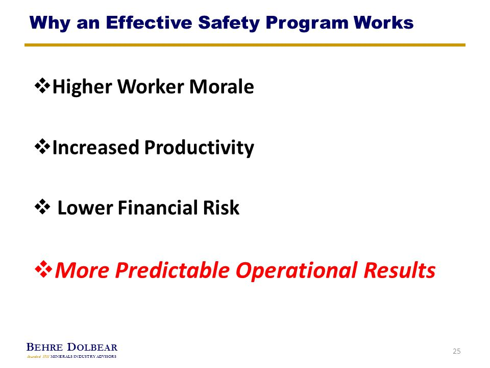B EHRE D OLBEAR founded 1911 MINERALS INDUSTRY ADVISORS  Higher Worker Morale  Increased Productivity  Lower Financial Risk  More Predictable Operational Results 25 Why an Effective Safety Program Works