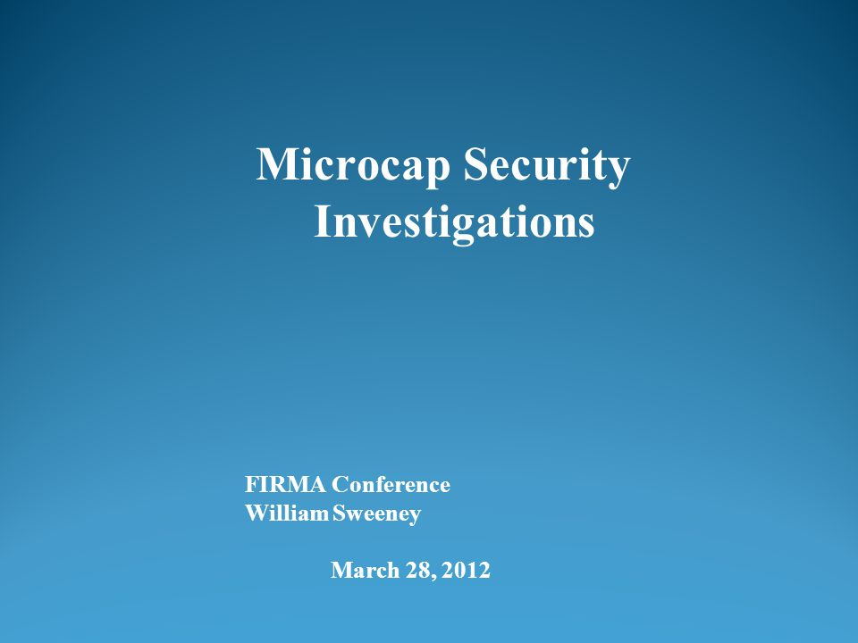 FIRMA Conference William Sweeney March 28, 2012 Microcap Security Investigations