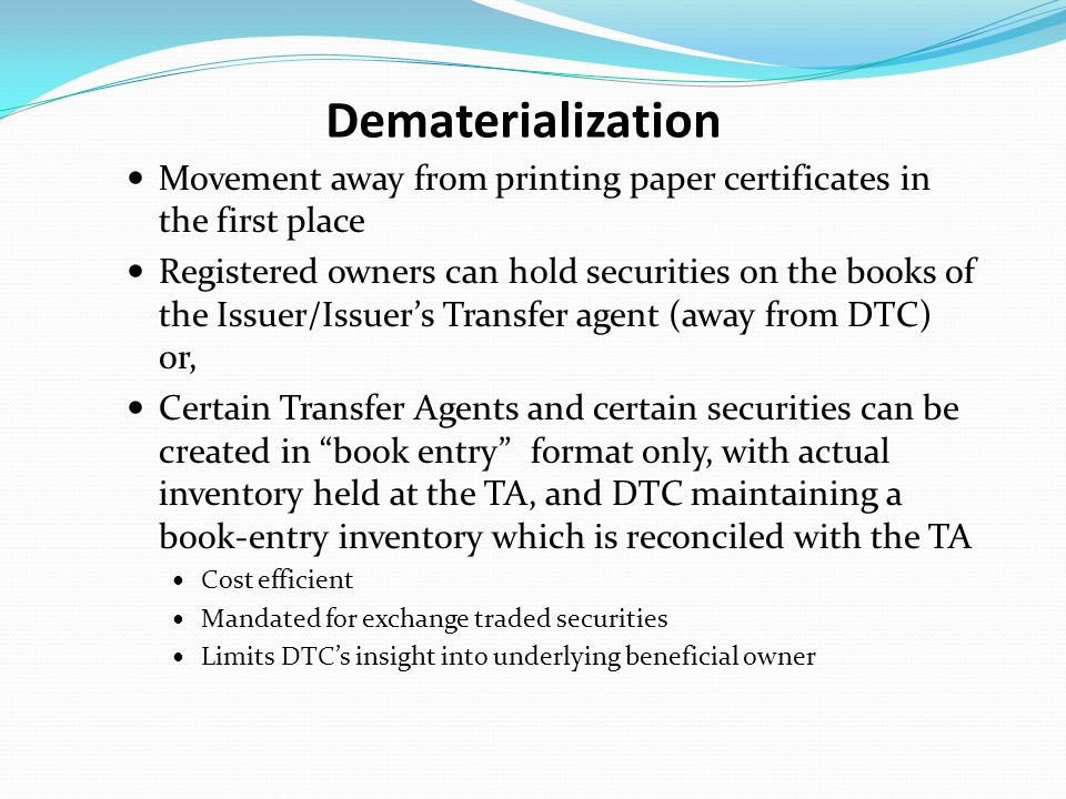 Dematerialization Movement away from printing paper certificates in the first place Registered owners can hold securities on the books of the Issuer/Issuer's Transfer agent (away from DTC) or, Certain Transfer Agents and certain securities can be created in book entry format only, with actual inventory held at the TA, and DTC maintaining a book-entry inventory which is reconciled with the TA Cost efficient Mandated for exchange traded securities Limits DTC's insight into underlying beneficial owner