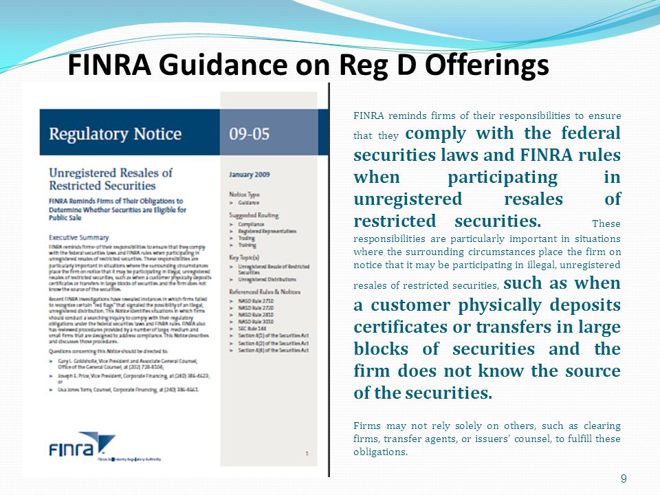 FINRA Guidance on Reg D Offerings 9 FINRA reminds firms of their responsibilities to ensure that they comply with the federal securities laws and FINRA rules when participating in unregistered resales of restricted securities.