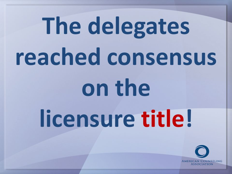 The delegates reached consensus on the licensure title!