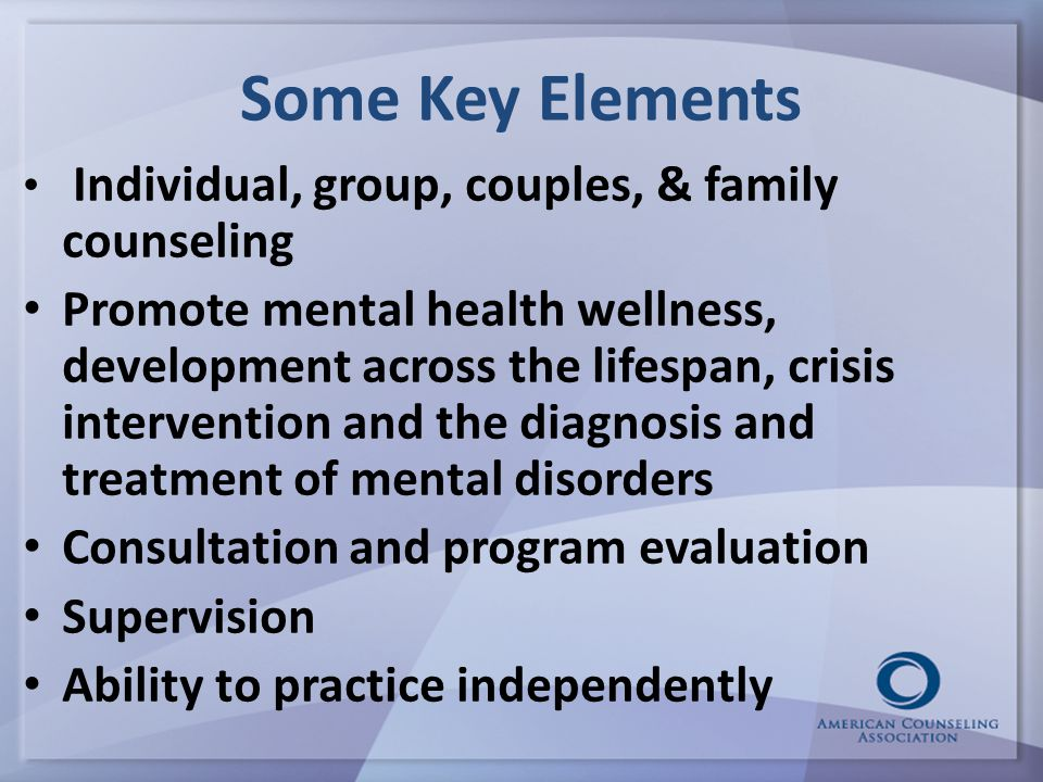 Some Key Elements Individual, group, couples, & family counseling Promote mental health wellness, development across the lifespan, crisis intervention and the diagnosis and treatment of mental disorders Consultation and program evaluation Supervision Ability to practice independently