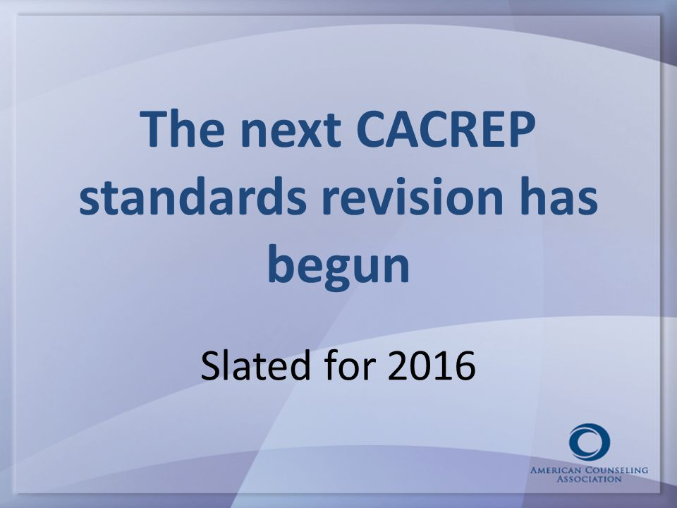 The next CACREP standards revision has begun Slated for 2016