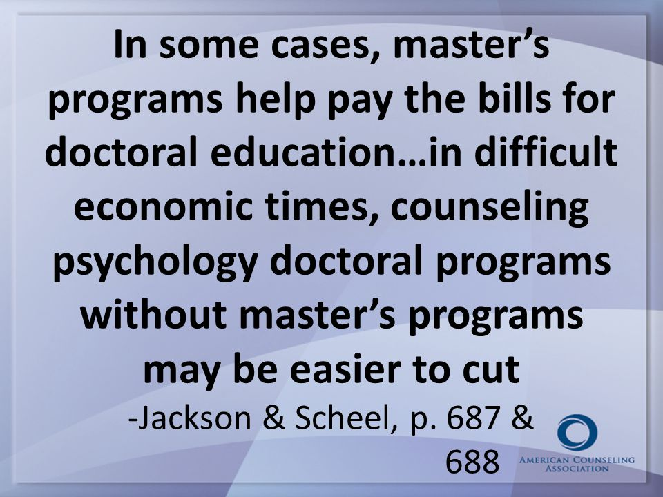In some cases, master's programs help pay the bills for doctoral education…in difficult economic times, counseling psychology doctoral programs without master's programs may be easier to cut -Jackson & Scheel, p.