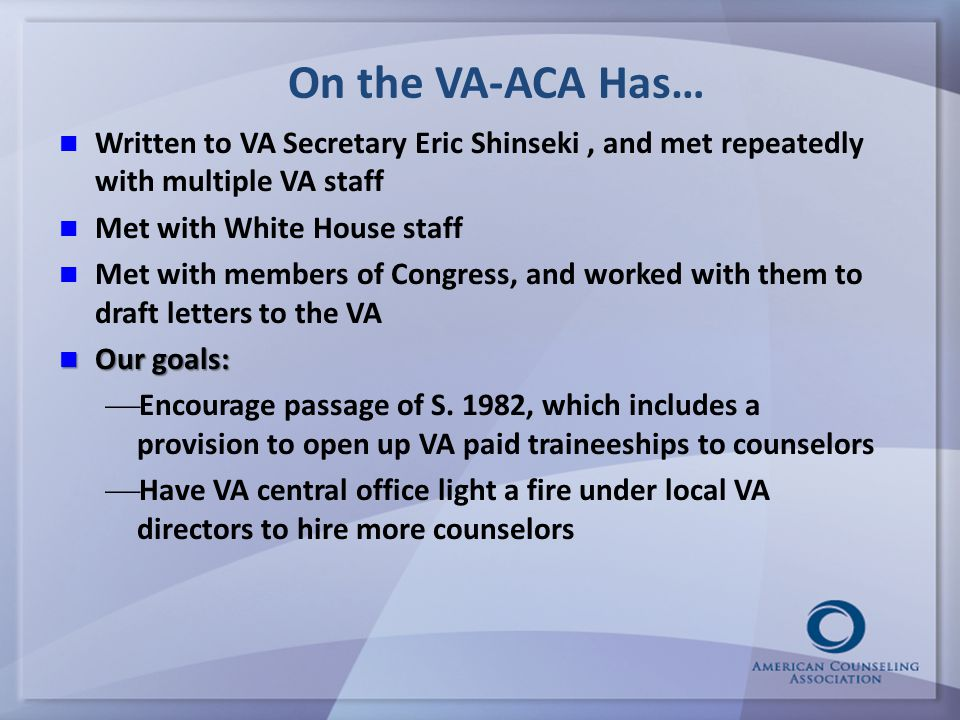 On the VA-ACA Has… Written to VA Secretary Eric Shinseki, and met repeatedly with multiple VA staff Met with White House staff Met with members of Congress, and worked with them to draft letters to the VA Our goals: Our goals:   Encourage passage of S.