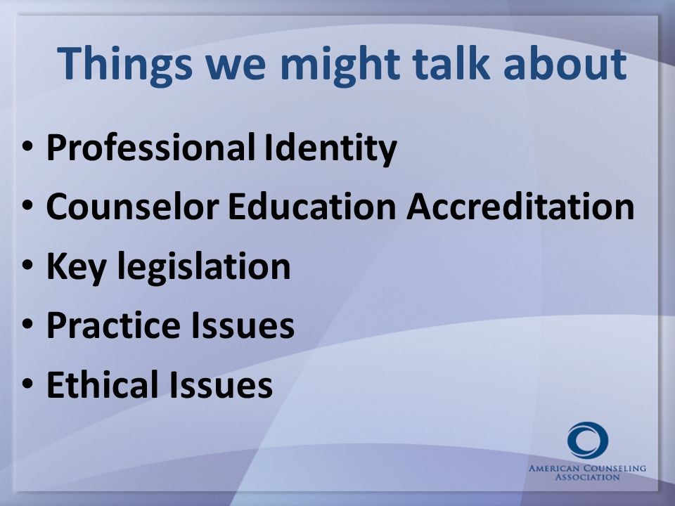 Things we might talk about Professional Identity Counselor Education Accreditation Key legislation Practice Issues Ethical Issues