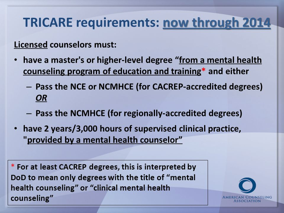 now through 2014 TRICARE requirements: now through 2014 Licensed counselors must: have a master s or higher-level degree from a mental health counseling program of education and training* and either – Pass the NCE or NCMHCE (for CACREP-accredited degrees) OR – Pass the NCMHCE (for regionally-accredited degrees) have 2 years/3,000 hours of supervised clinical practice, provided by a mental health counselor * For at least CACREP degrees, this is interpreted by DoD to mean only degrees with the title of mental health counseling or clinical mental health counseling
