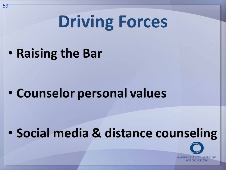 Driving Forces Raising the Bar Counselor personal values Social media & distance counseling 59