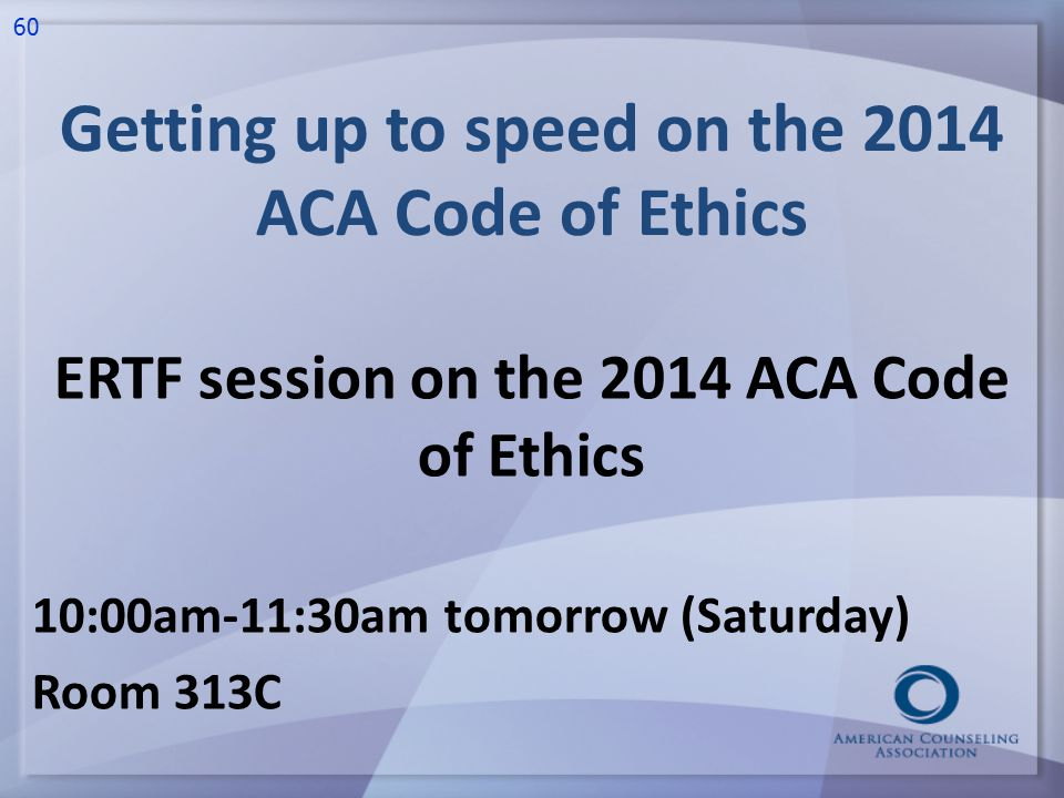 Getting up to speed on the 2014 ACA Code of Ethics ERTF session on the 2014 ACA Code of Ethics 10:00am-11:30am tomorrow (Saturday) Room 313C 60