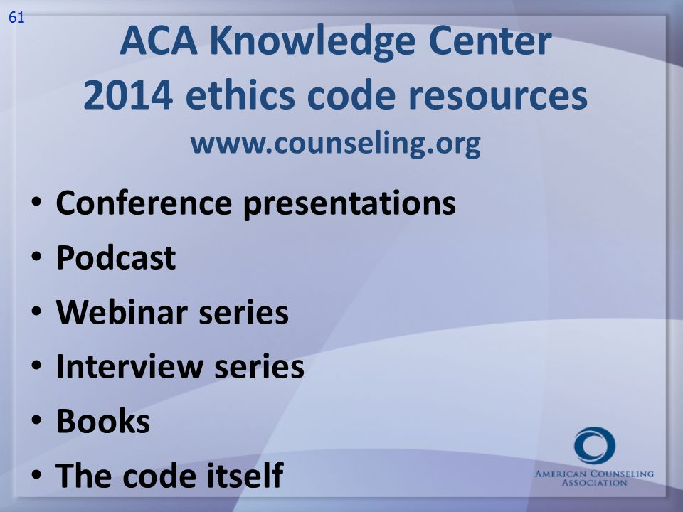 ACA Knowledge Center 2014 ethics code resources www.counseling.org Conference presentations Podcast Webinar series Interview series Books The code itself 61