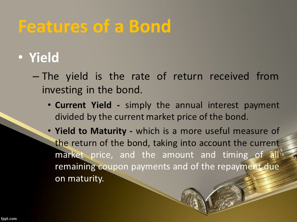 Features of a Bond Yield – The yield is the rate of return received from investing in the bond.