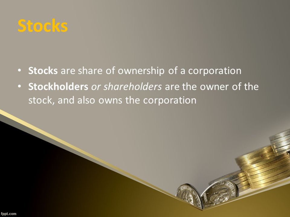 Stocks Stocks are share of ownership of a corporation Stockholders or shareholders are the owner of the stock, and also owns the corporation