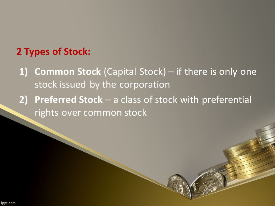 2 Types of Stock: 1)Common Stock (Capital Stock) – if there is only one stock issued by the corporation 2)Preferred Stock – a class of stock with preferential rights over common stock