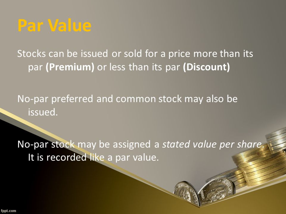 Par Value Stocks can be issued or sold for a price more than its par (Premium) or less than its par (Discount) No-par preferred and common stock may also be issued.