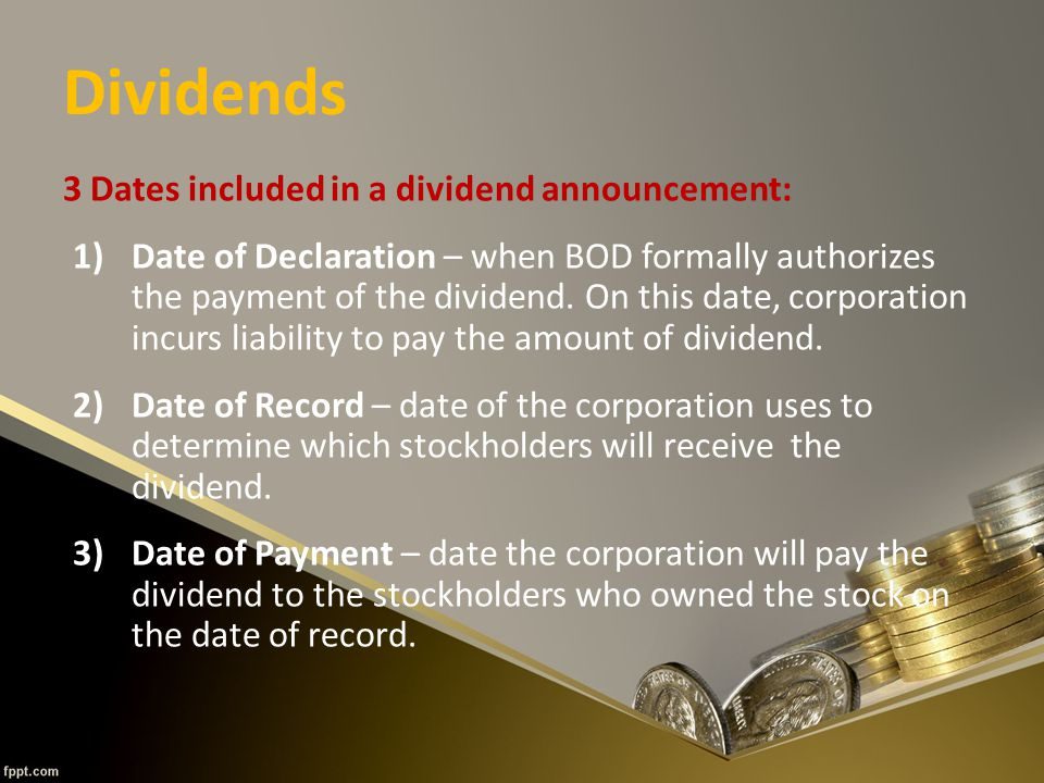 Dividends 3 Dates included in a dividend announcement: 1)Date of Declaration – when BOD formally authorizes the payment of the dividend.
