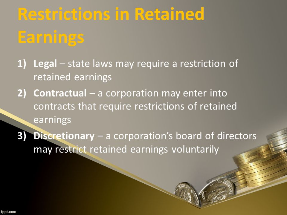 Restrictions in Retained Earnings 1)Legal – state laws may require a restriction of retained earnings 2)Contractual – a corporation may enter into contracts that require restrictions of retained earnings 3)Discretionary – a corporation's board of directors may restrict retained earnings voluntarily