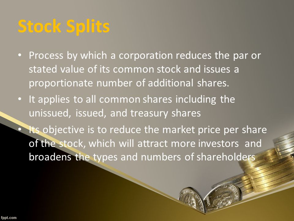 Stock Splits Process by which a corporation reduces the par or stated value of its common stock and issues a proportionate number of additional shares.