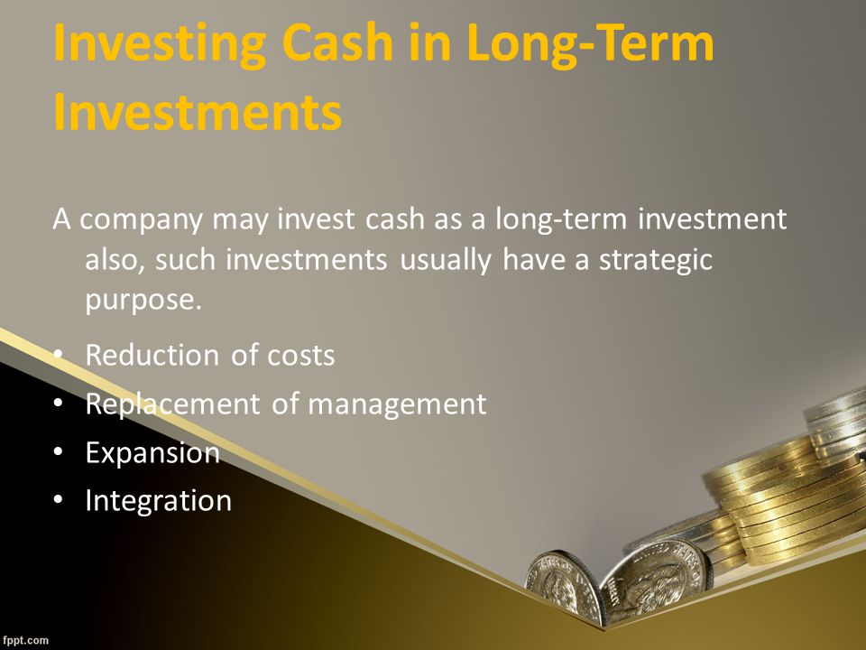 Investing Cash in Long-Term Investments A company may invest cash as a long-term investment also, such investments usually have a strategic purpose.