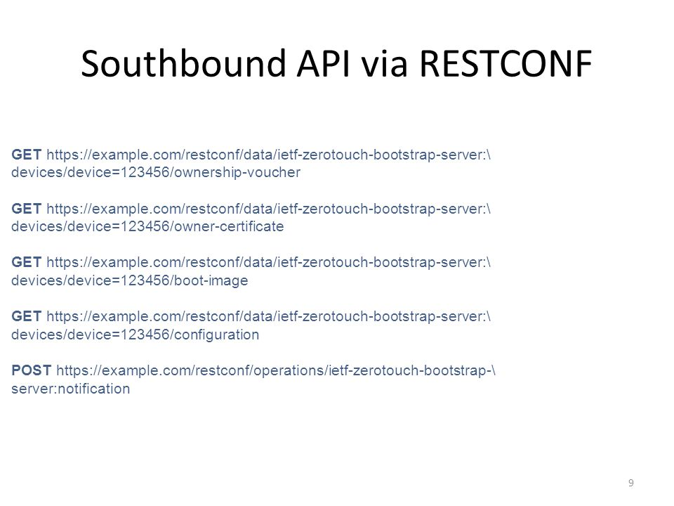 Southbound API via RESTCONF 9 GET https://example.com/restconf/data/ietf-zerotouch-bootstrap-server:\ devices/device=123456/ownership-voucher GET http