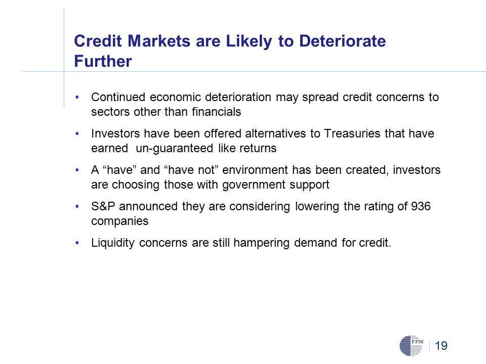 19 Credit Markets are Likely to Deteriorate Further Continued economic deterioration may spread credit concerns to sectors other than financials Investors have been offered alternatives to Treasuries that have earned un-guaranteed like returns A have and have not environment has been created, investors are choosing those with government support S&P announced they are considering lowering the rating of 936 companies Liquidity concerns are still hampering demand for credit.