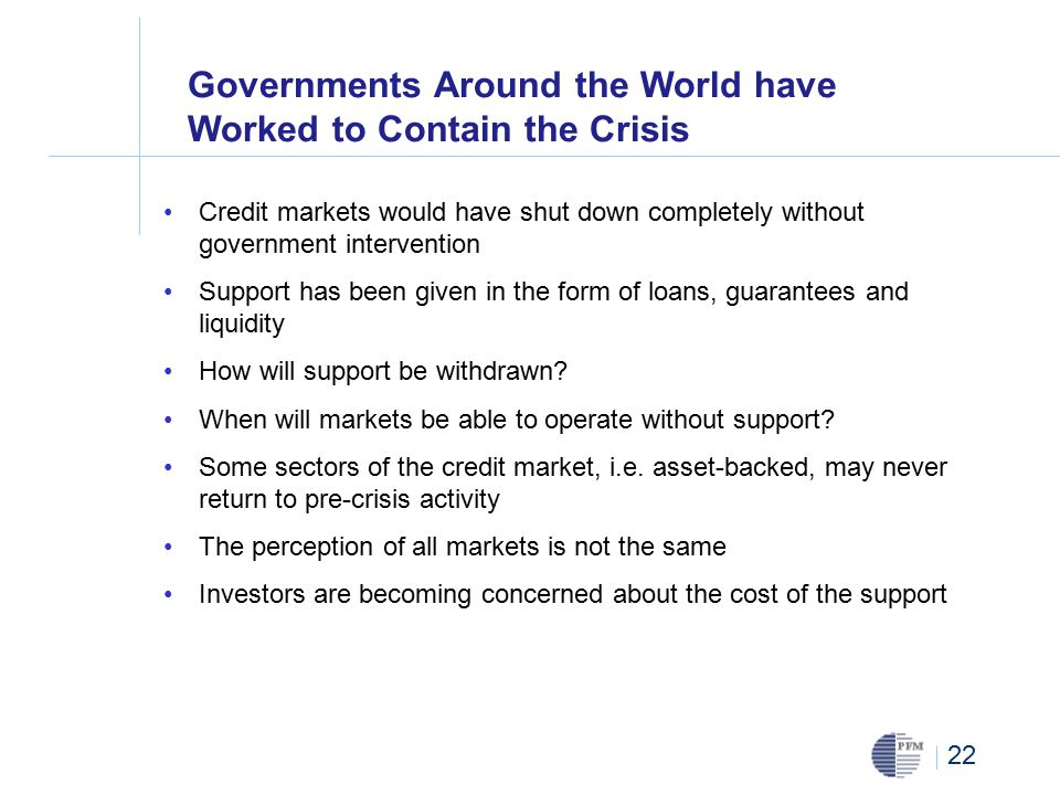22 Governments Around the World have Worked to Contain the Crisis Credit markets would have shut down completely without government intervention Support has been given in the form of loans, guarantees and liquidity How will support be withdrawn.
