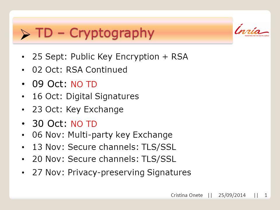  Cristina Onete || 25/09/2014 || 1 TD – Cryptography 25 Sept: Public Key Encryption + RSA 02 Oct: RSA Continued 09 Oct: NO TD 16 Oct: Digital Signatures 23 Oct: Key Exchange 30 Oct: NO TD 06 Nov: Multi-party key Exchange 13 Nov: Secure channels: TLS/SSL 20 Nov: Secure channels: TLS/SSL 27 Nov: Privacy-preserving Signatures
