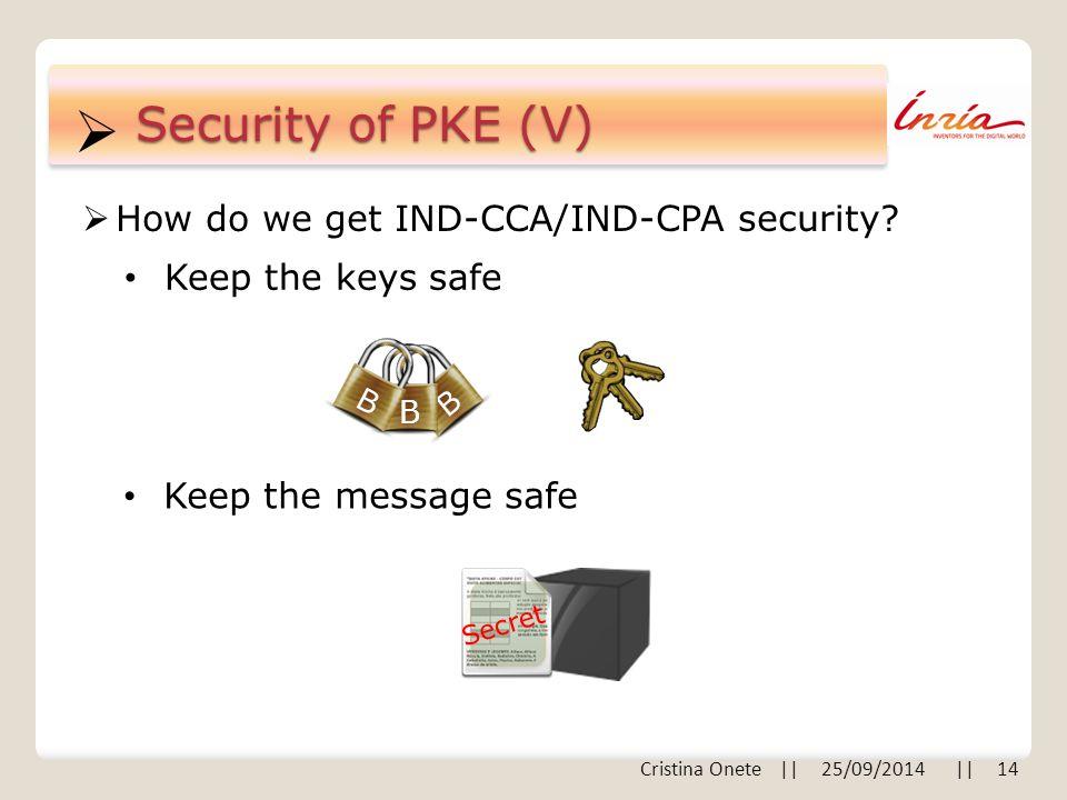  Security of PKE (V)  How do we get IND-CCA/IND-CPA security? Keep the keys safe Keep the message safe B B B Secret Cristina Onete || 25/09/2014 ||