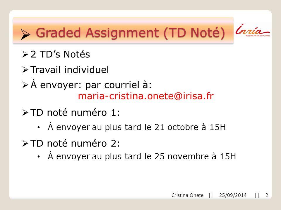  Cristina Onete || 25/09/2014 || 2 Graded Assignment (TD Noté)  Travail individuel À envoyer au plus tard le 21 octobre à 15H  2 TD's Notés  À envoyer: par courriel à: maria-cristina.onete@irisa.fr  TD noté numéro 1: À envoyer au plus tard le 25 novembre à 15H  TD noté numéro 2: