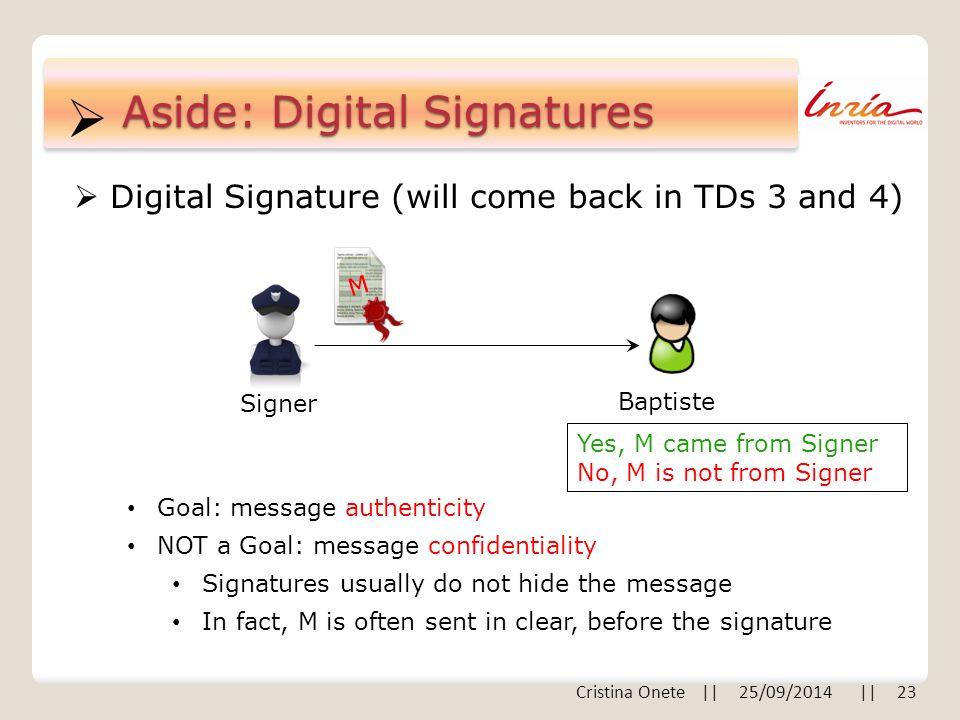  Cristina Onete || 25/09/2014 || 23 Aside: Digital Signatures  Digital Signature (will come back in TDs 3 and 4) Baptiste Signer M Goal: message aut