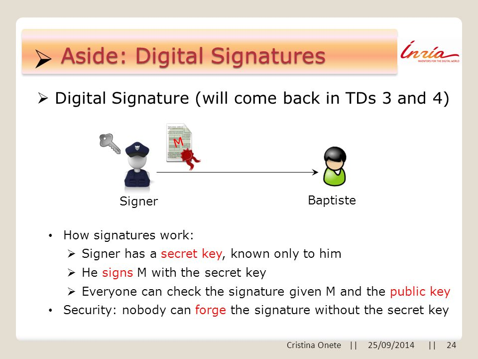  Cristina Onete || 25/09/2014 || 24 Aside: Digital Signatures  Digital Signature (will come back in TDs 3 and 4) Baptiste Signer M How signatures wo
