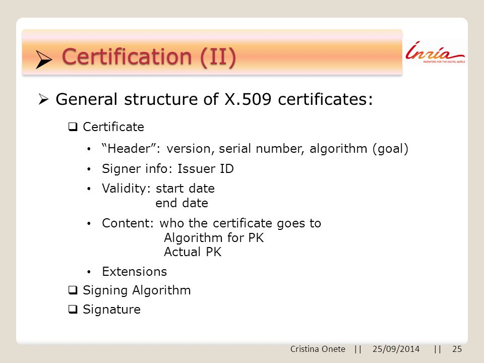""" Certification (II)  General structure of X.509 certificates: """"Header"""": version, serial number, algorithm (goal) Signer info: Issuer ID Validity: st"""