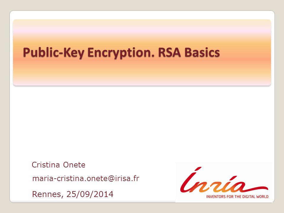 Rennes, 25/09/2014 Cristina Onete maria-cristina.onete@irisa.fr Public-Key Encryption. RSA Basics