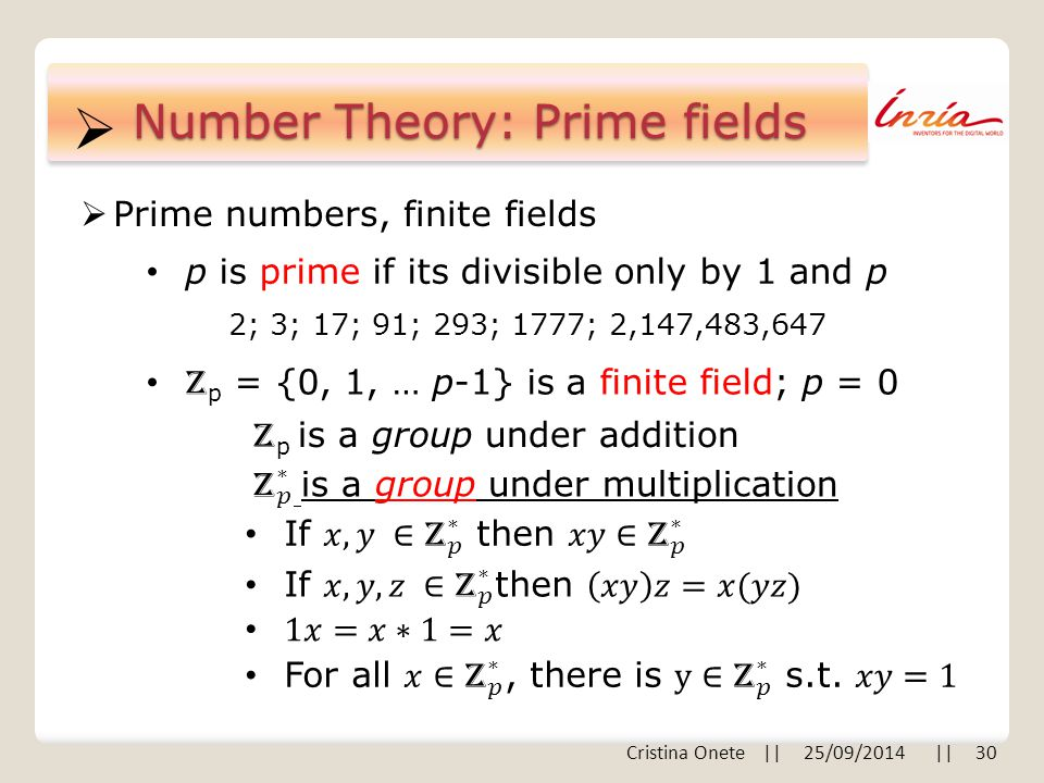  Number Theory: Prime fields  Prime numbers, finite fields p is prime if its divisible only by 1 and p 2; 3; 17; 91; 293; 1777; 2,147,483,647 Z p =