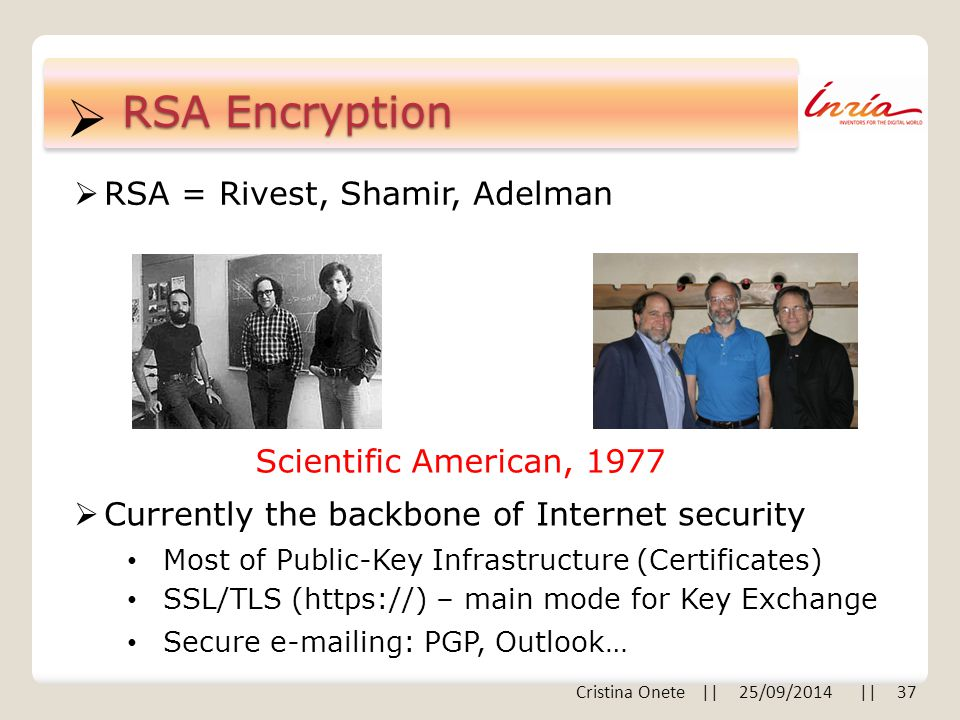  RSA Encryption  RSA = Rivest, Shamir, Adelman Scientific American, 1977  Currently the backbone of Internet security Most of Public-Key Infrastructure (Certificates) SSL/TLS (https://) – main mode for Key Exchange Secure e-mailing: PGP, Outlook… Cristina Onete || 25/09/2014 || 37