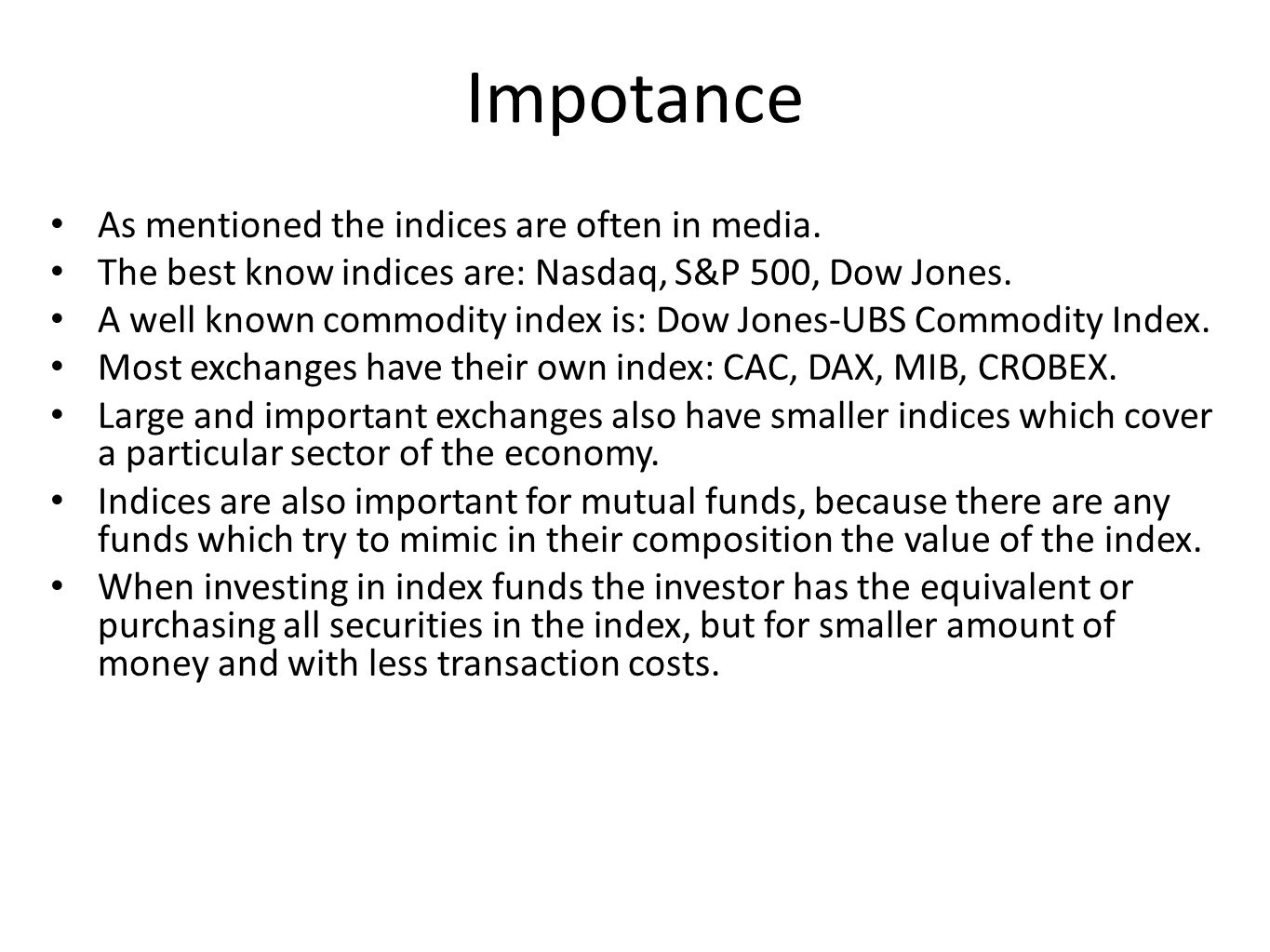 Impotance As mentioned the indices are often in media. The best know indices are: Nasdaq, S&P 500, Dow Jones. A well known commodity index is: Dow Jon