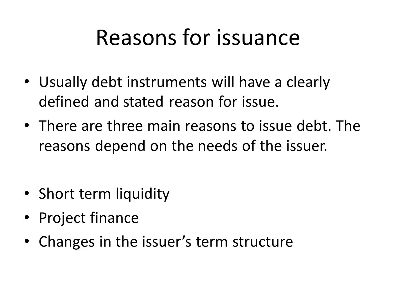 Reasons for issuance Usually debt instruments will have a clearly defined and stated reason for issue. There are three main reasons to issue debt. The