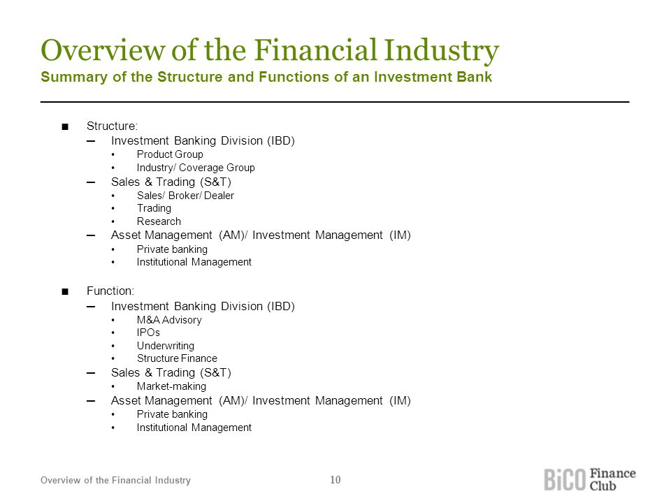 Overview of the Financial Industry Summary of the Structure and Functions of an Investment Bank _______________________________________________________________________ ■ Structure: ─Investment Banking Division (IBD) Product Group Industry/ Coverage Group ─Sales & Trading (S&T) Sales/ Broker/ Dealer Trading Research ─Asset Management (AM)/ Investment Management (IM) Private banking Institutional Management ■ Function: ─Investment Banking Division (IBD) M&A Advisory IPOs Underwriting Structure Finance ─Sales & Trading (S&T) Market-making ─Asset Management (AM)/ Investment Management (IM) Private banking Institutional Management Overview of the Financial Industry 10