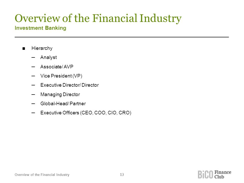 Overview of the Financial Industry Investment Banking _______________________________________________________________________ ■ Hierarchy ─Analyst ─Associate/ AVP ─Vice President (VP) ─Executive Director/ Director ─Managing Director ─Global-Head/ Partner ─Executive Officers (CEO, COO, CIO, CRO) Overview of the Financial Industry 13