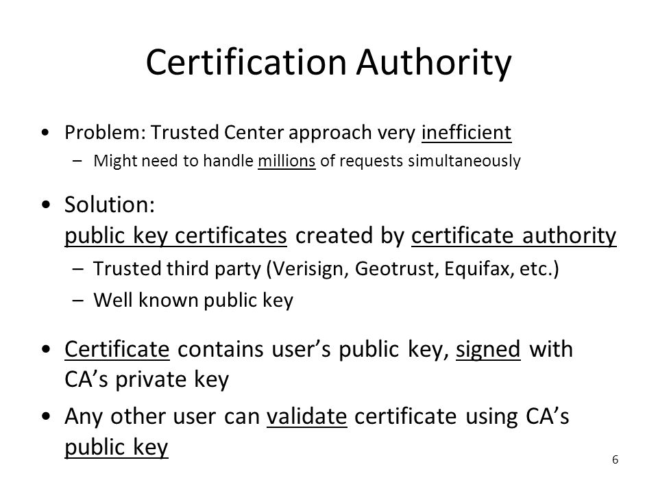 6 Certification Authority Problem: Trusted Center approach very inefficient –Might need to handle millions of requests simultaneously Solution: public