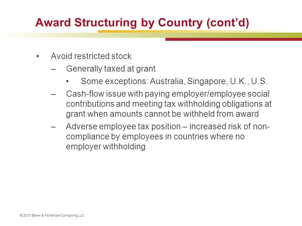 © 2013 Baker & McKenzie Consulting LLC Award Structuring by Country (cont'd) Avoid restricted stock –Generally taxed at grant Some exceptions: Austral