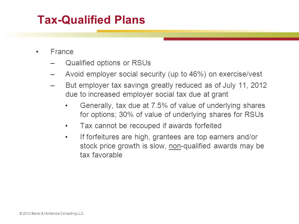 © 2013 Baker & McKenzie Consulting LLC Tax-Qualified Plans France –Qualified options or RSUs –Avoid employer social security (up to 46%) on exercise/v