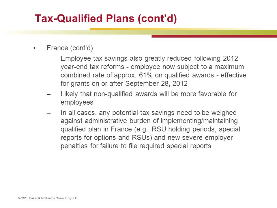 © 2013 Baker & McKenzie Consulting LLC Tax-Qualified Plans (cont'd) France (cont'd) –Employee tax savings also greatly reduced following 2012 year-end