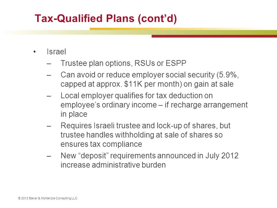 © 2013 Baker & McKenzie Consulting LLC Tax-Qualified Plans (cont'd) Israel –Trustee plan options, RSUs or ESPP –Can avoid or reduce employer social se