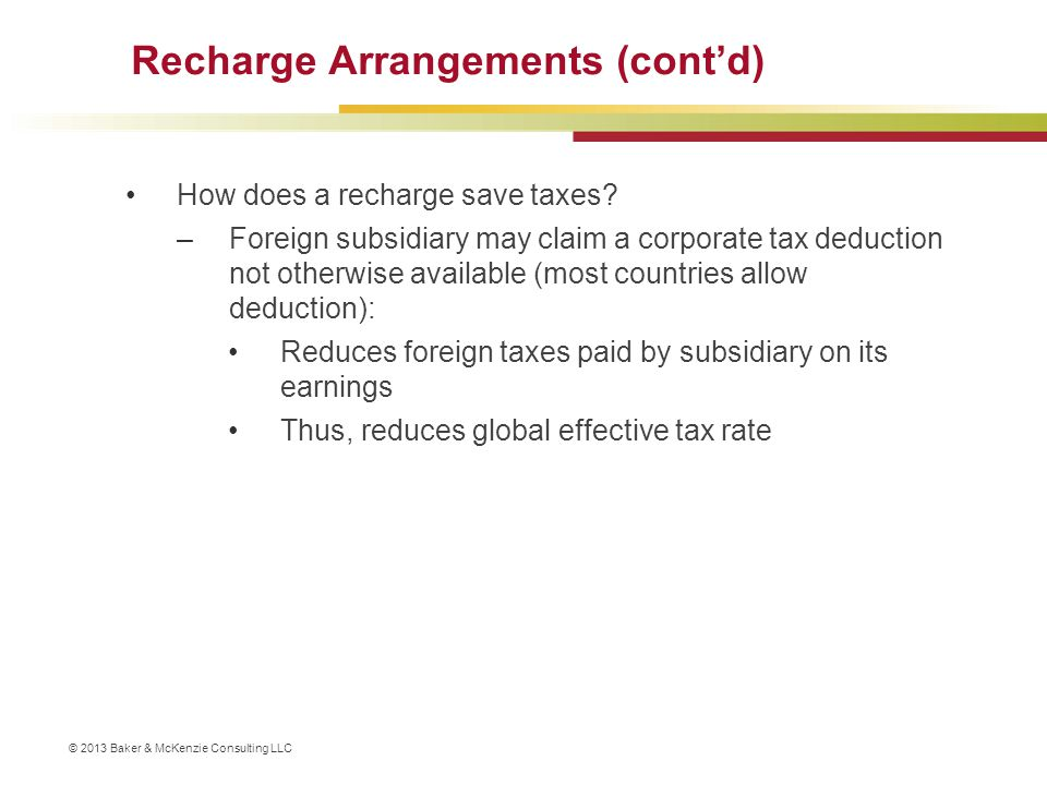 © 2013 Baker & McKenzie Consulting LLC Recharge Arrangements (cont'd) How does a recharge save taxes? –Foreign subsidiary may claim a corporate tax de