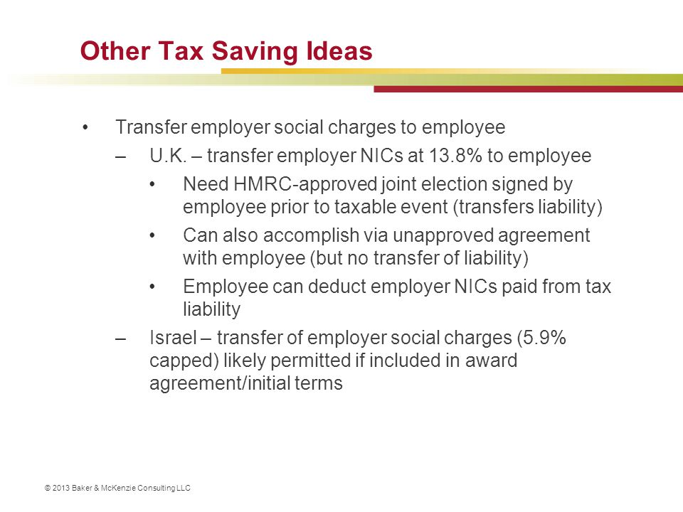 © 2013 Baker & McKenzie Consulting LLC Other Tax Saving Ideas Transfer employer social charges to employee –U.K. – transfer employer NICs at 13.8% to