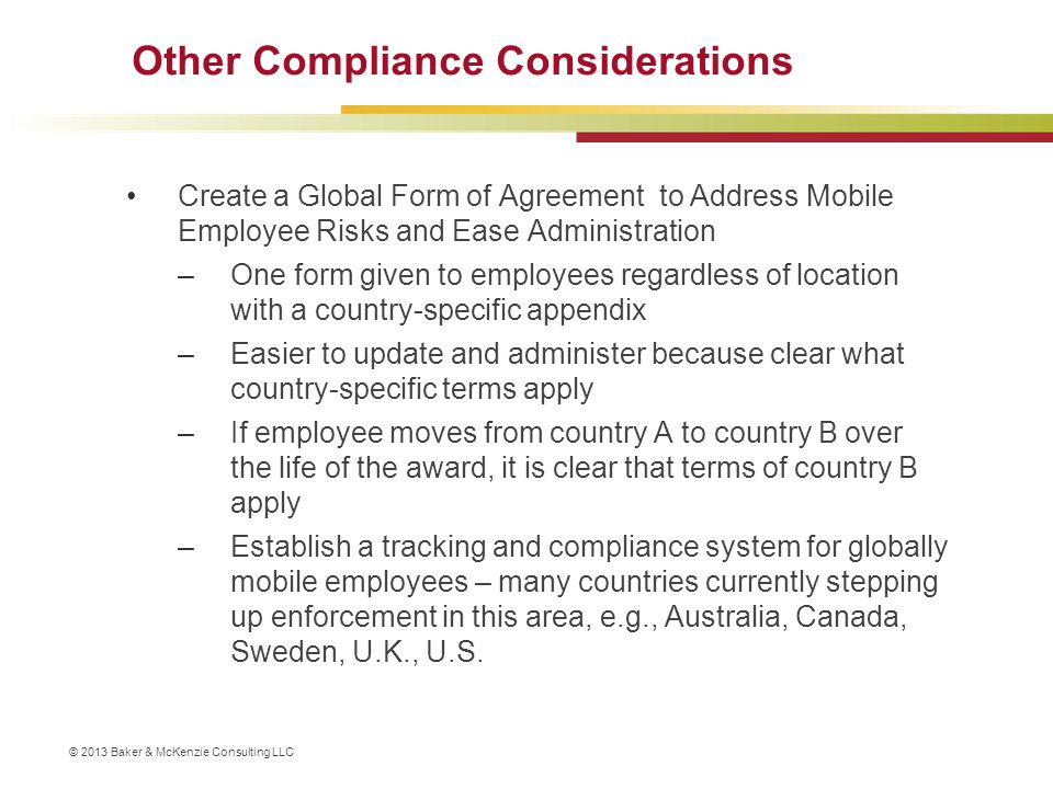 © 2013 Baker & McKenzie Consulting LLC Other Compliance Considerations Create a Global Form of Agreement to Address Mobile Employee Risks and Ease Adm