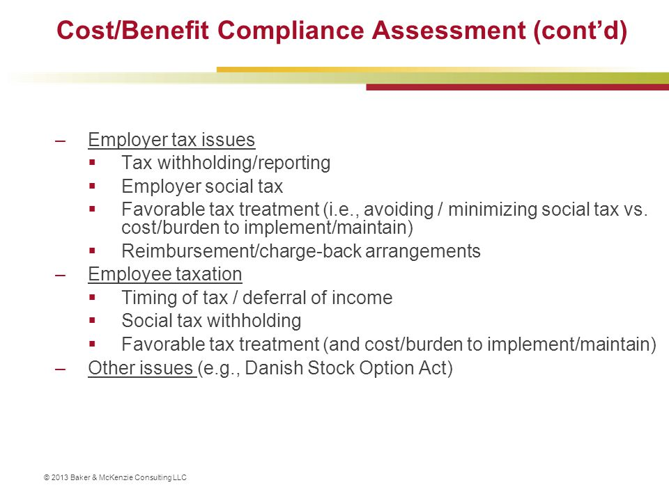 © 2013 Baker & McKenzie Consulting LLC Cost/Benefit Compliance Assessment (cont'd) –Employer tax issues  Tax withholding/reporting  Employer social