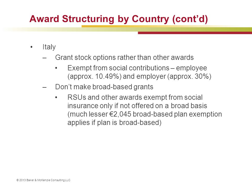 © 2013 Baker & McKenzie Consulting LLC Award Structuring by Country (cont'd) Generally avoid cash-settled awards –Often subject to social contributions that don't apply to equity awards, e.g., Brazil, Colombia, Japan, Malaysia, New Zealand, Portugal –Special tax regimes available for equity often do not apply, e.g., French-qualified RSUs, Israeli trustee plans –However, cash awards may allow for a local deduction not otherwise available, e.g., Canada, Netherlands –Note that cash awards are subject to liability accounting treatment – additional burden/volatility